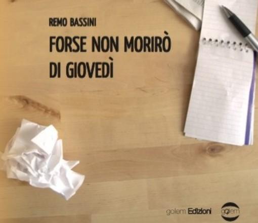 'Forse non morirò di giovedì', in libreria il nuovo romanzo di Remo Bassini